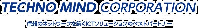 TECHNO MIND CORPORATION 信頼のネットワークを築くICTソリューションのベストパートナー